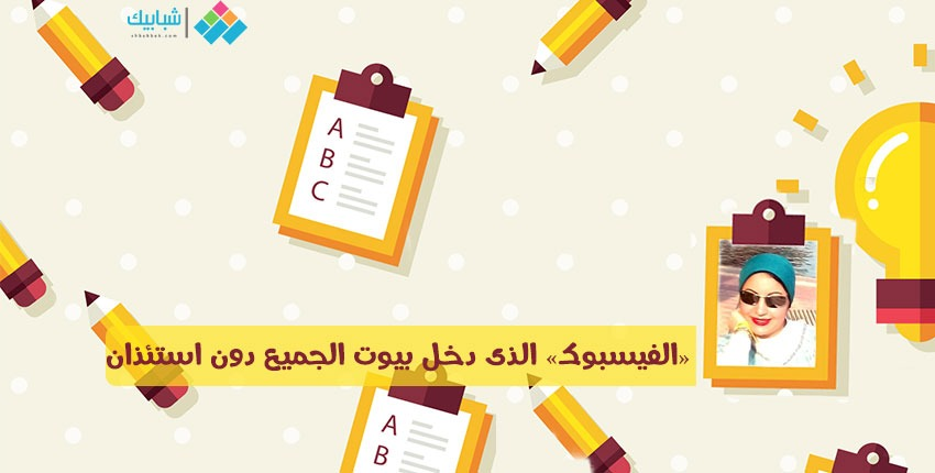 لبنى محمد تكتب: «الفيسبوك» الذى دخل بيوت الجميع دون استئذان
