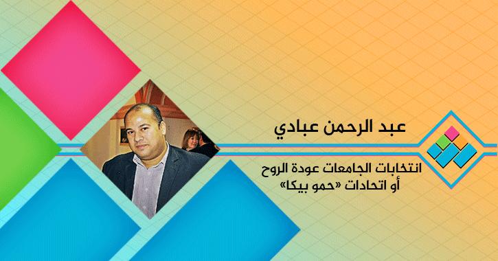 عبد الرحمن عبادي يكتب: انتخابات الجامعات عودة الروح أو اتحادات «حمو بيكا»