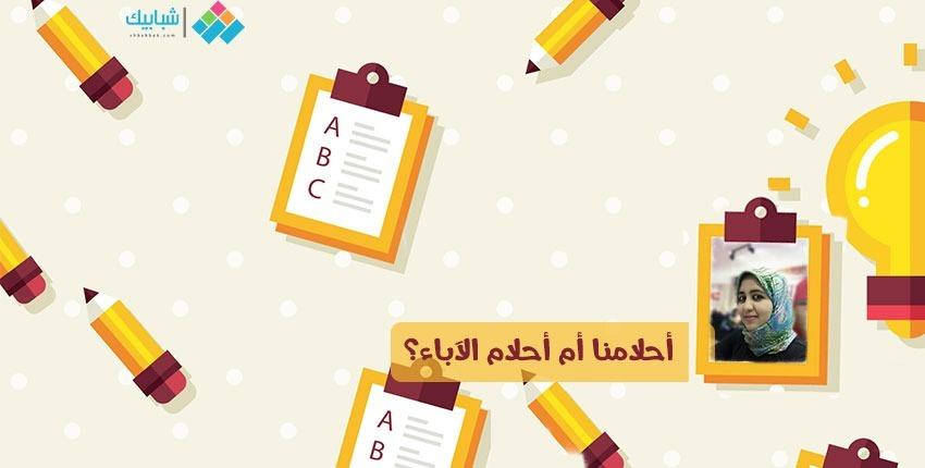 مريم مجدي تكتب: أحلامنا أم أحلام الآباء؟