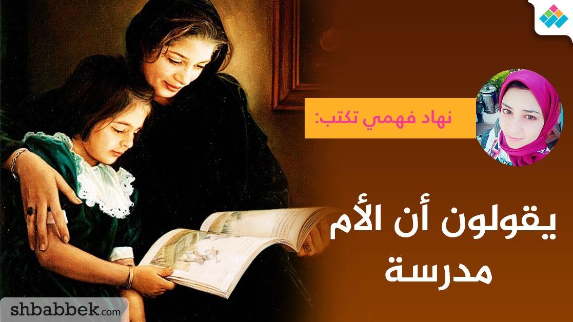 نهاد فهمي تكتب: يقولون أن الأم مدرسة