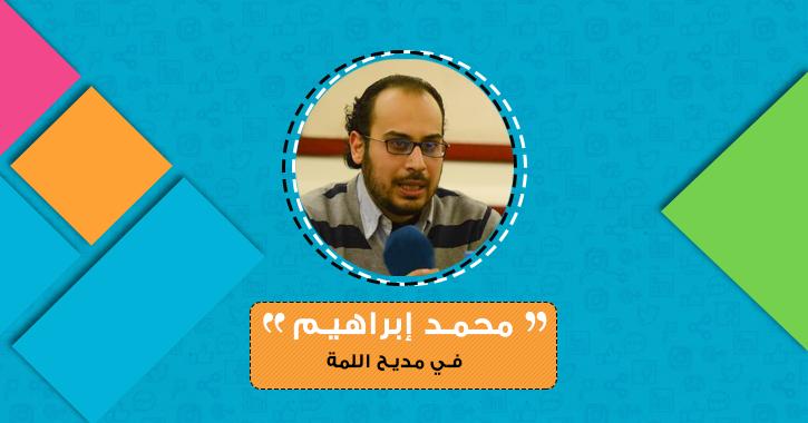 محمد إبراهيم يكتب: في مديح اللمة